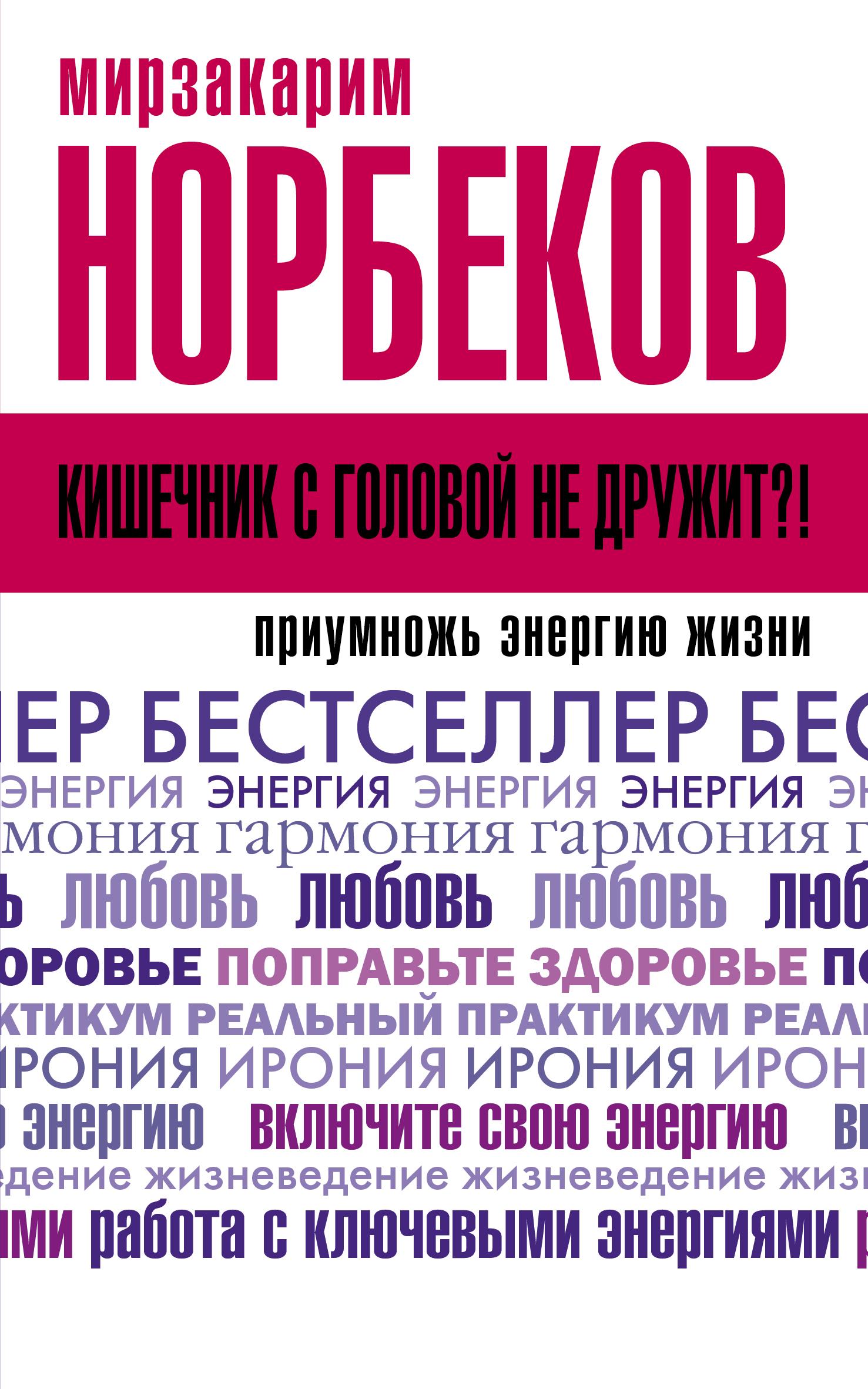 Мирзакарим Норбеков Кишечник с головой не дружит?! Приумножь энергию жизни норбеков м кишечник с головой не дружит приумножь энергию жизни