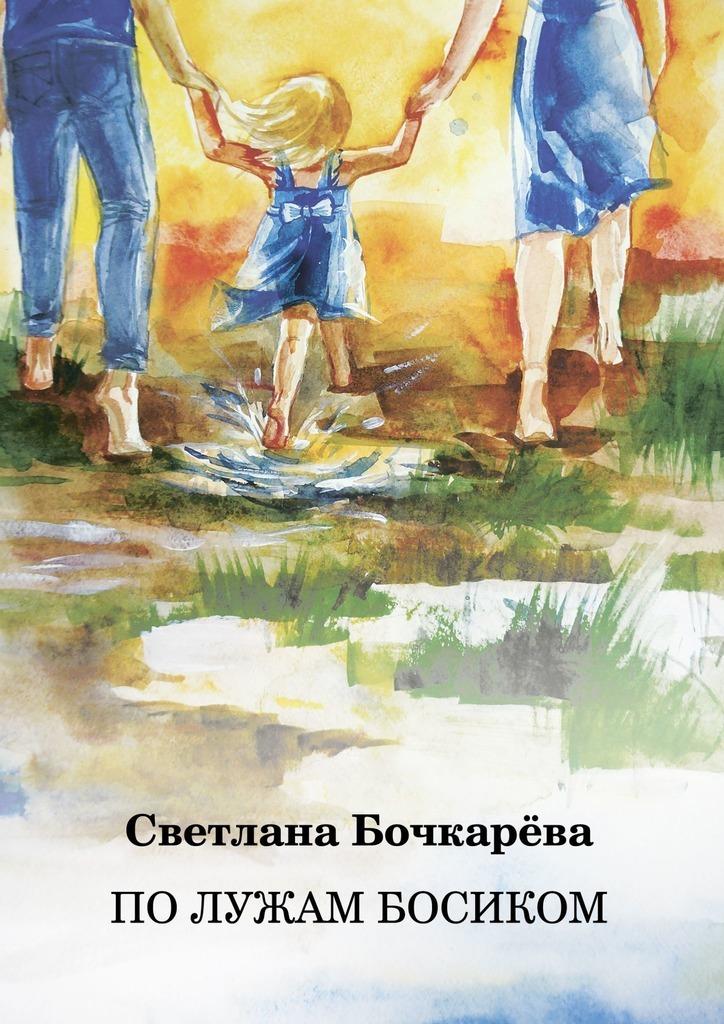 Светлана Бочкарёва По лужам босиком по солнцу босиком