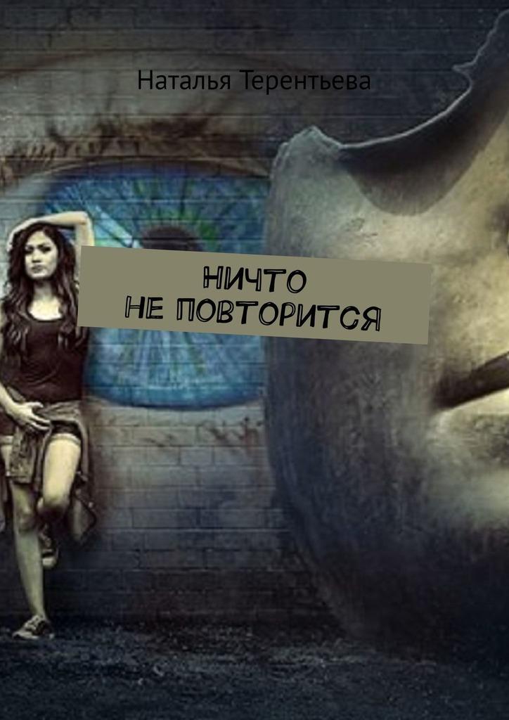 Наталья Терентьева Ничто не повторится