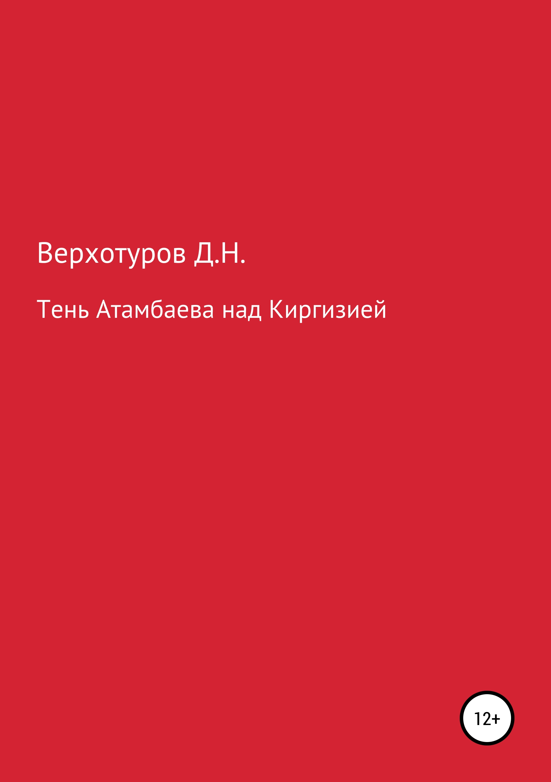 Дмитрий Николаевич Верхотуров Тень Атамбаева над Киргизией верхотуров дмитрий николаевич покорение сибири мифы и реальность