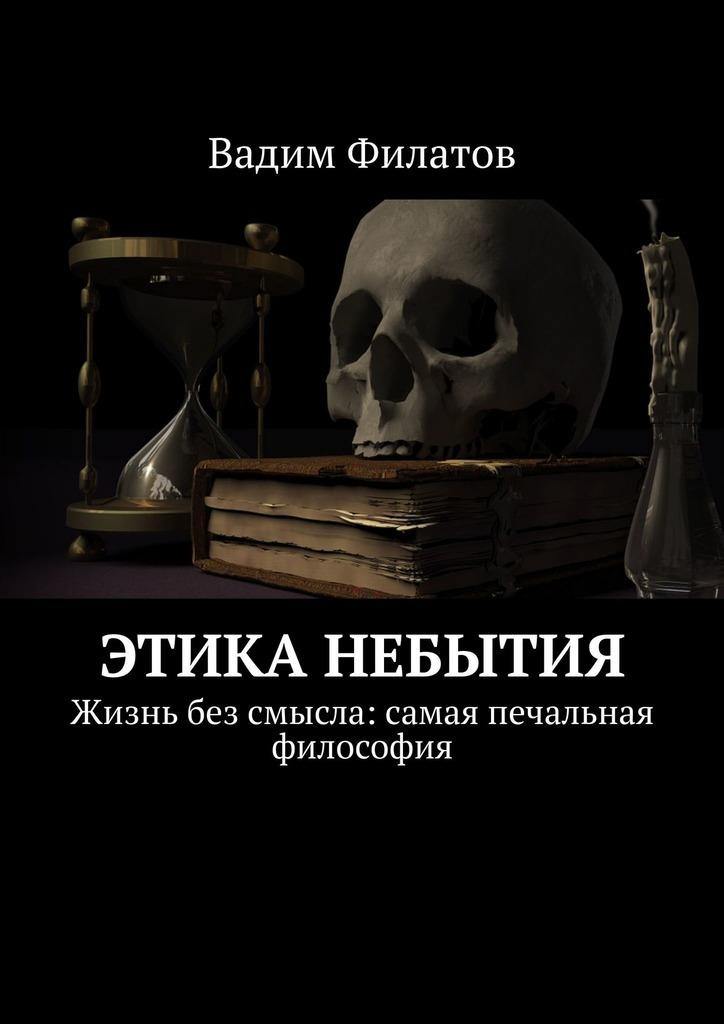 Вадим Филатов Этика небытия. Жизнь без смысла: самая печальная философия в а блюмкин этика и жизнь