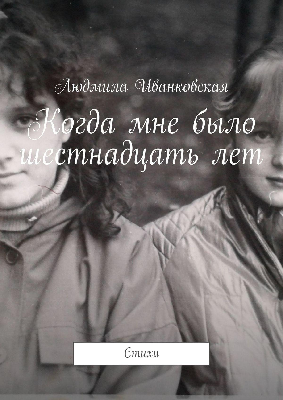 Людмила Иванковская Когда мне было шестнадцатьлет. Стихи людмила иванковская ты мой амурный мотылёк стихи