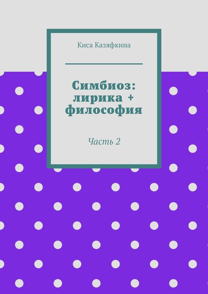 Киса Казяфкина Симбиоз: лирика + философия. Часть 2 арман кишкембаев лирика без границ часть 2