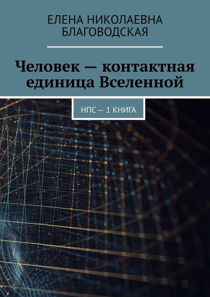 Елена Николаевна Благоводская Человек– контактная единица Вселенной. НПС. 1книга