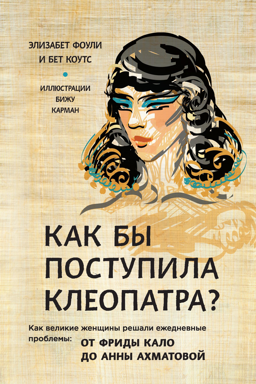 Обложка книги Как бы поступила Клеопатра? Как великие женщины решали ежедневные проблемы: от Фриды Кало до Анны Ахматовой