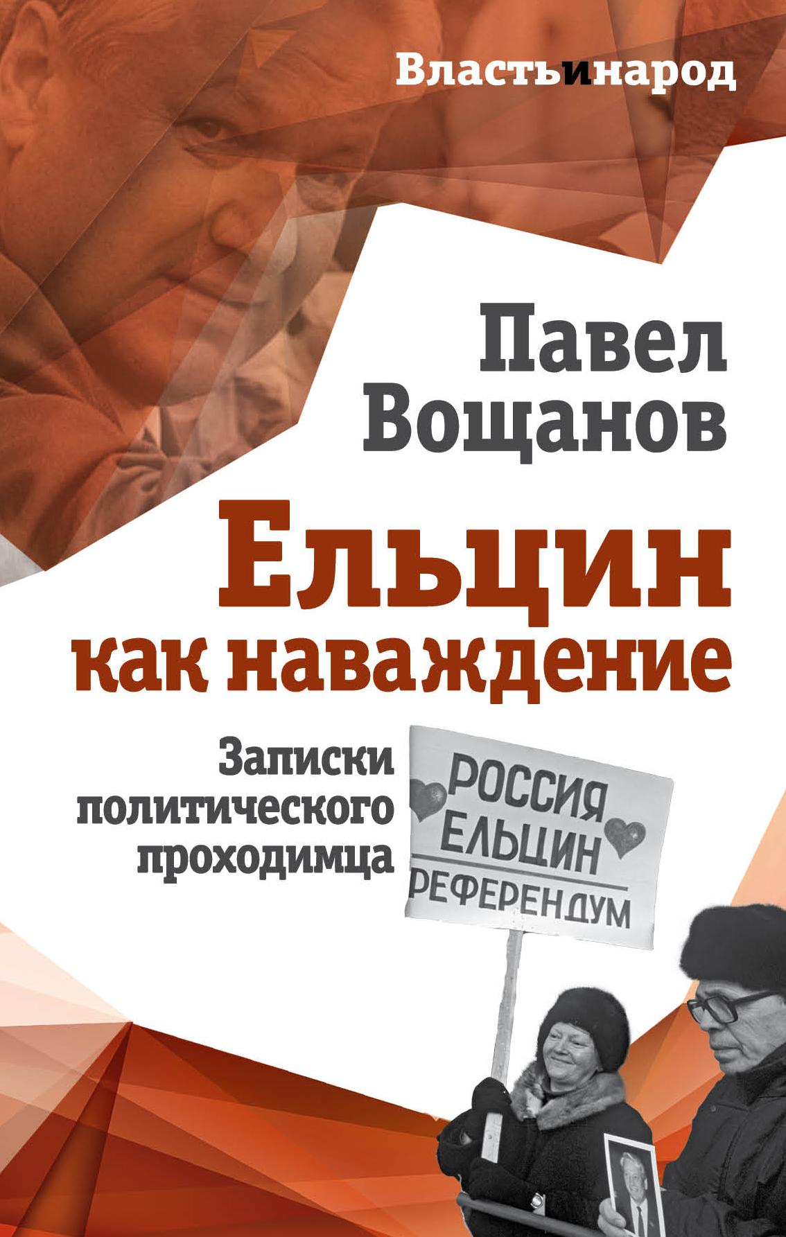 Павел Вощанов Ельцин как наваждение. Записки политического проходимца виктор согомонян пресс секретарь президента
