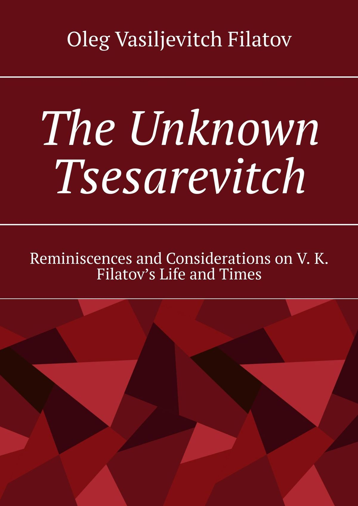 Oleg Vasiljevitch Filatov The Unknown Tsesarevitch. Reminiscences and Considerations on V. K. Filatov's Life and Times jd mcpherson jd mcpherson let the good times roll