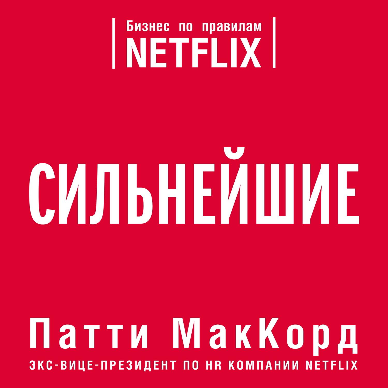 Патти МакКорд Сильнейшие. Бизнес по правилам Netflix netflix