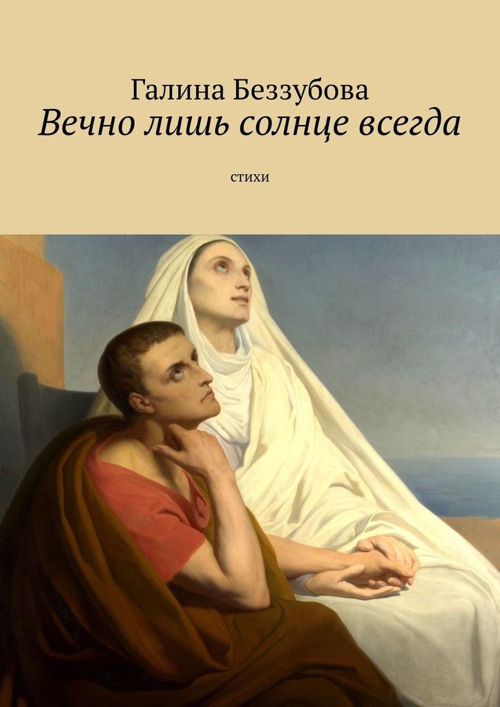Галина Беззубова Вечно лишь солнце всегда
