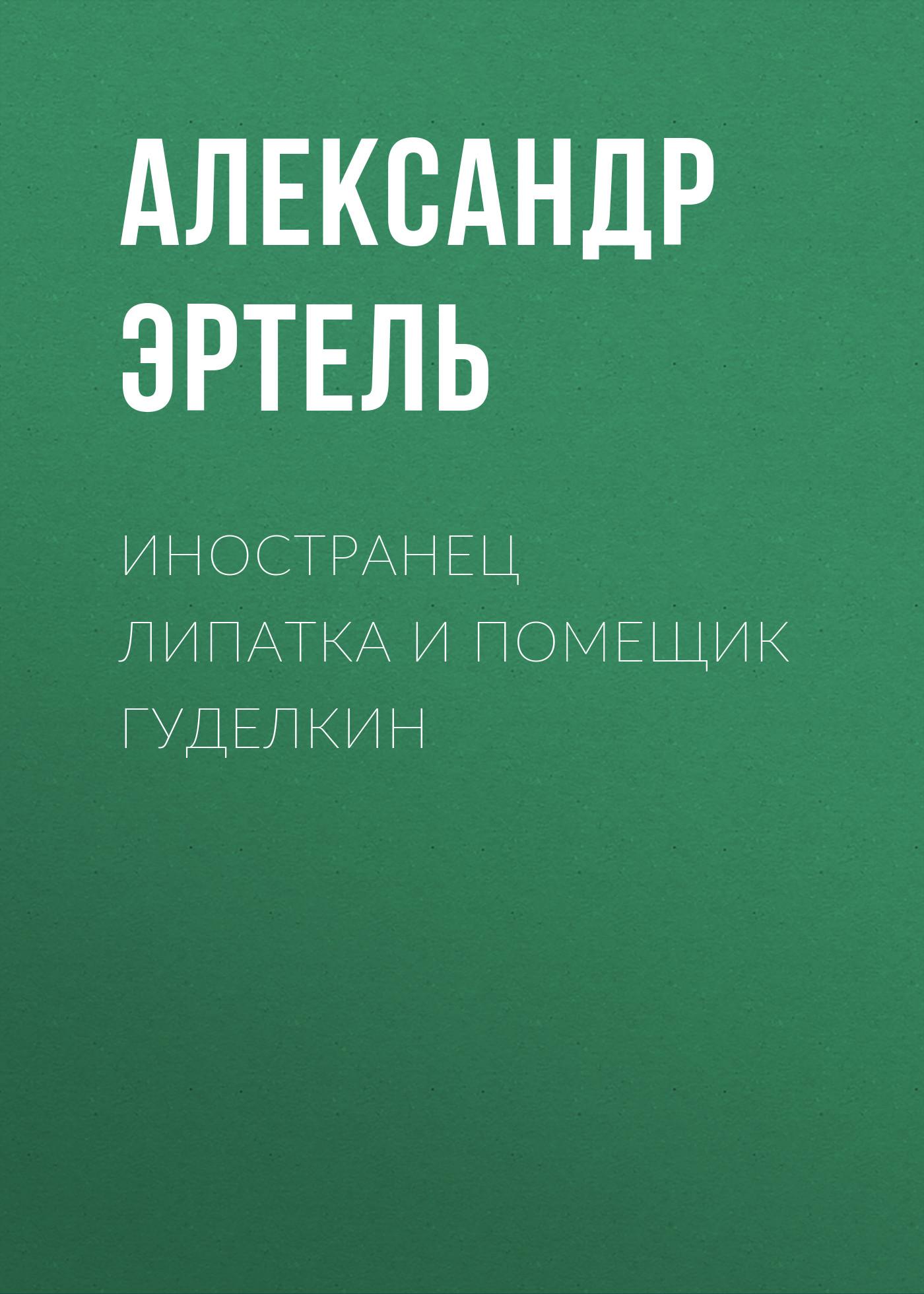 Александр Эртель Иностранец Липатка и помещик Гуделкин александр эртель идиллия