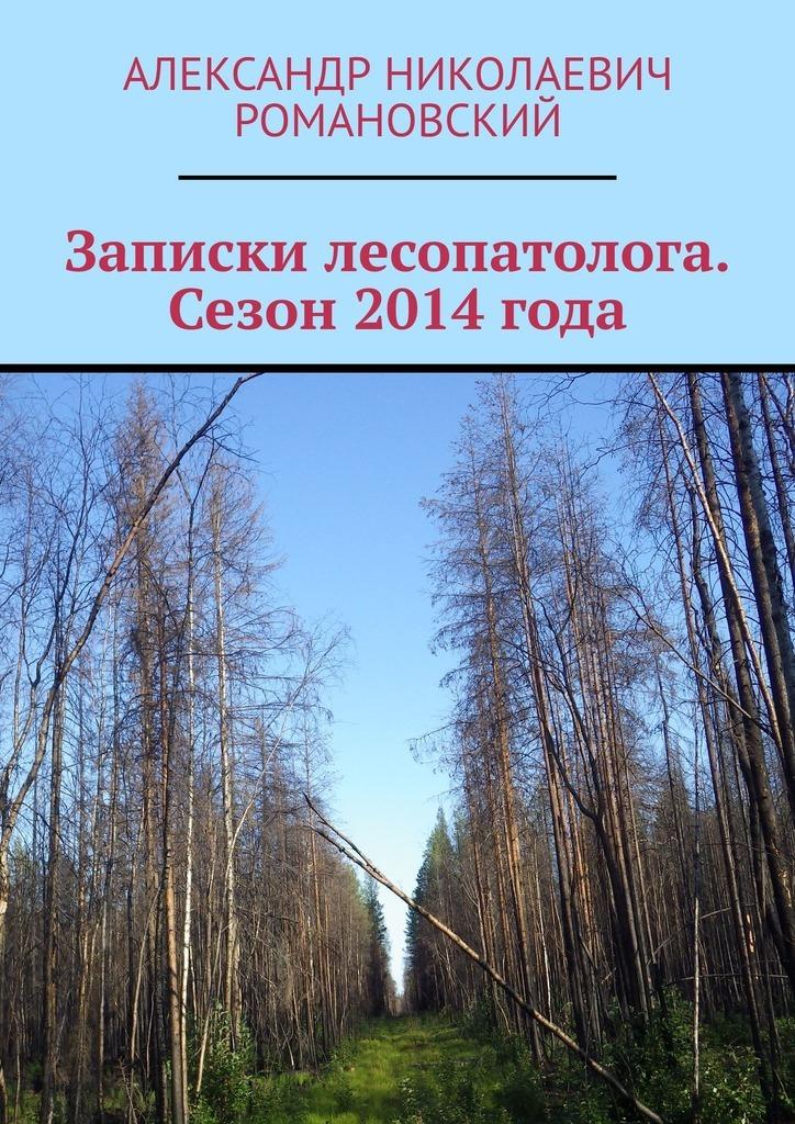 Александр Николаевич Романовский Записки лесопатолога. Сезон 2014 года
