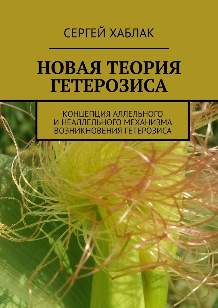 Сергей Хаблак Новая теория гетерозиса. Концепция аллельного и неаллельного механизма возникновения гетерозиса