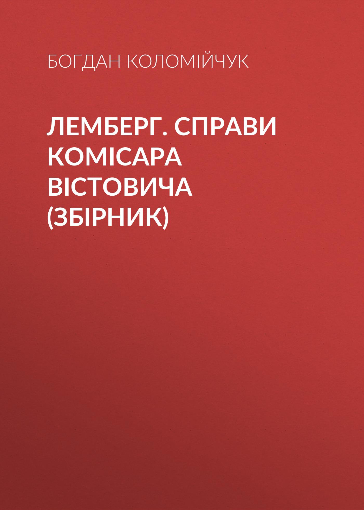 Богдан Коломійчук Лемберг. Справи комісара Вістовича (збірник) богдан коломійчук таємниця єви
