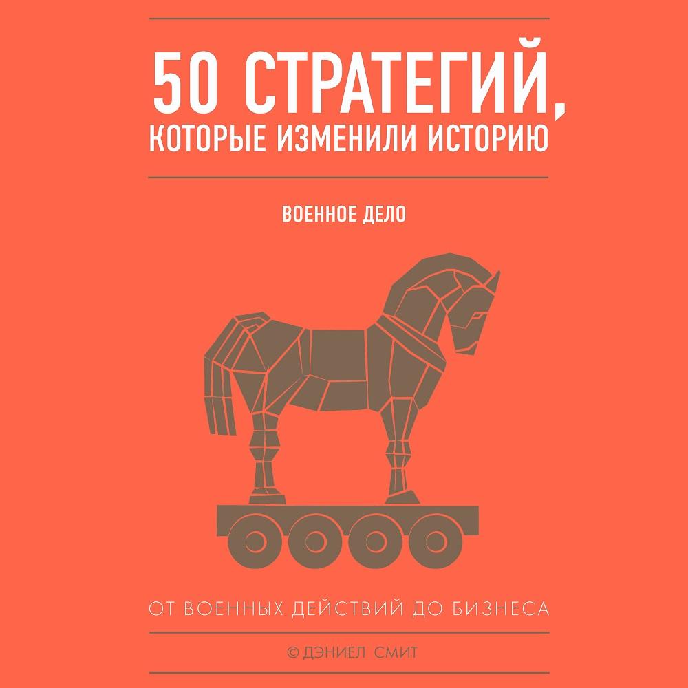 50 стратегий, которые изменили историю. Военное дело