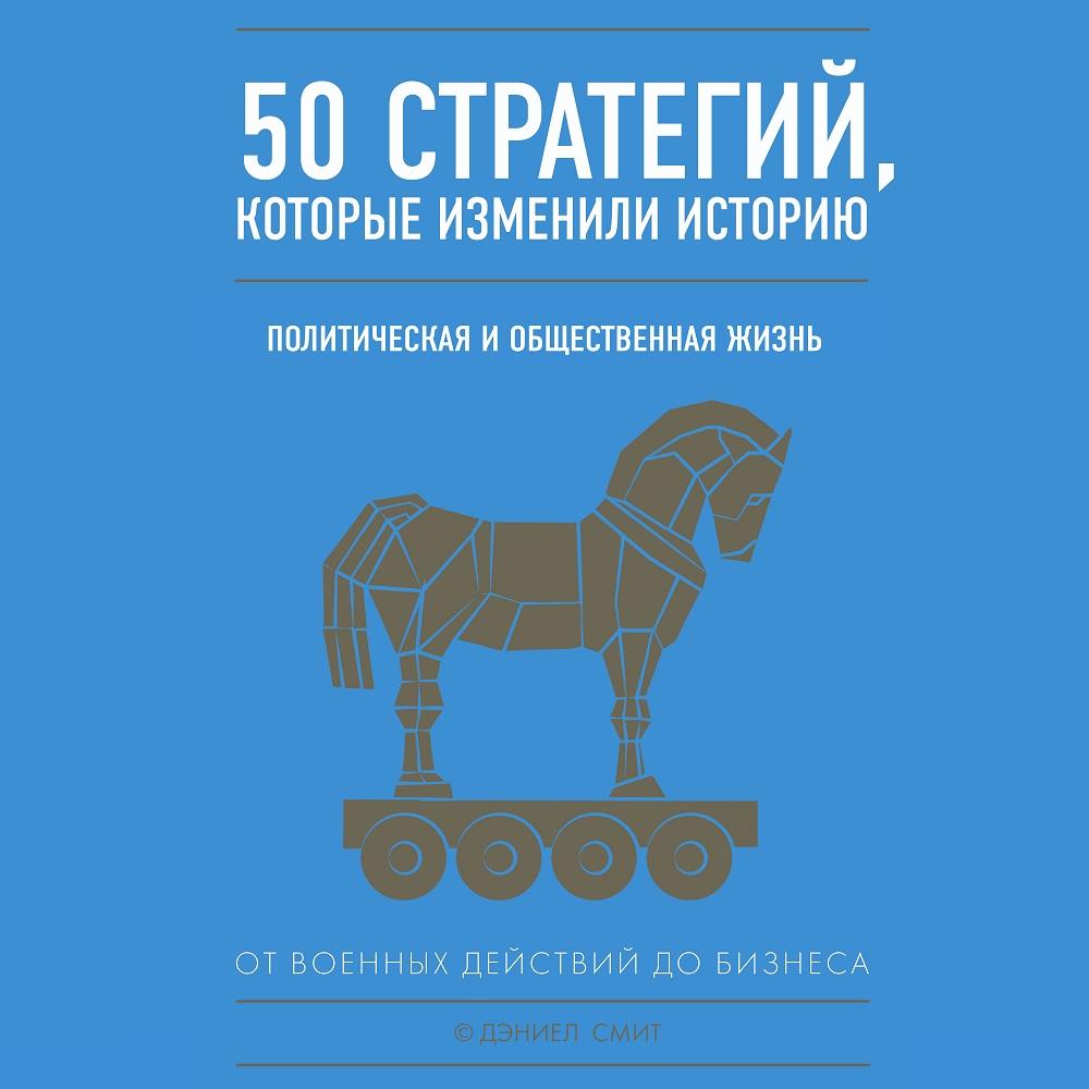 50 стратегий, которые изменили историю. Политическая и общественная жизнь