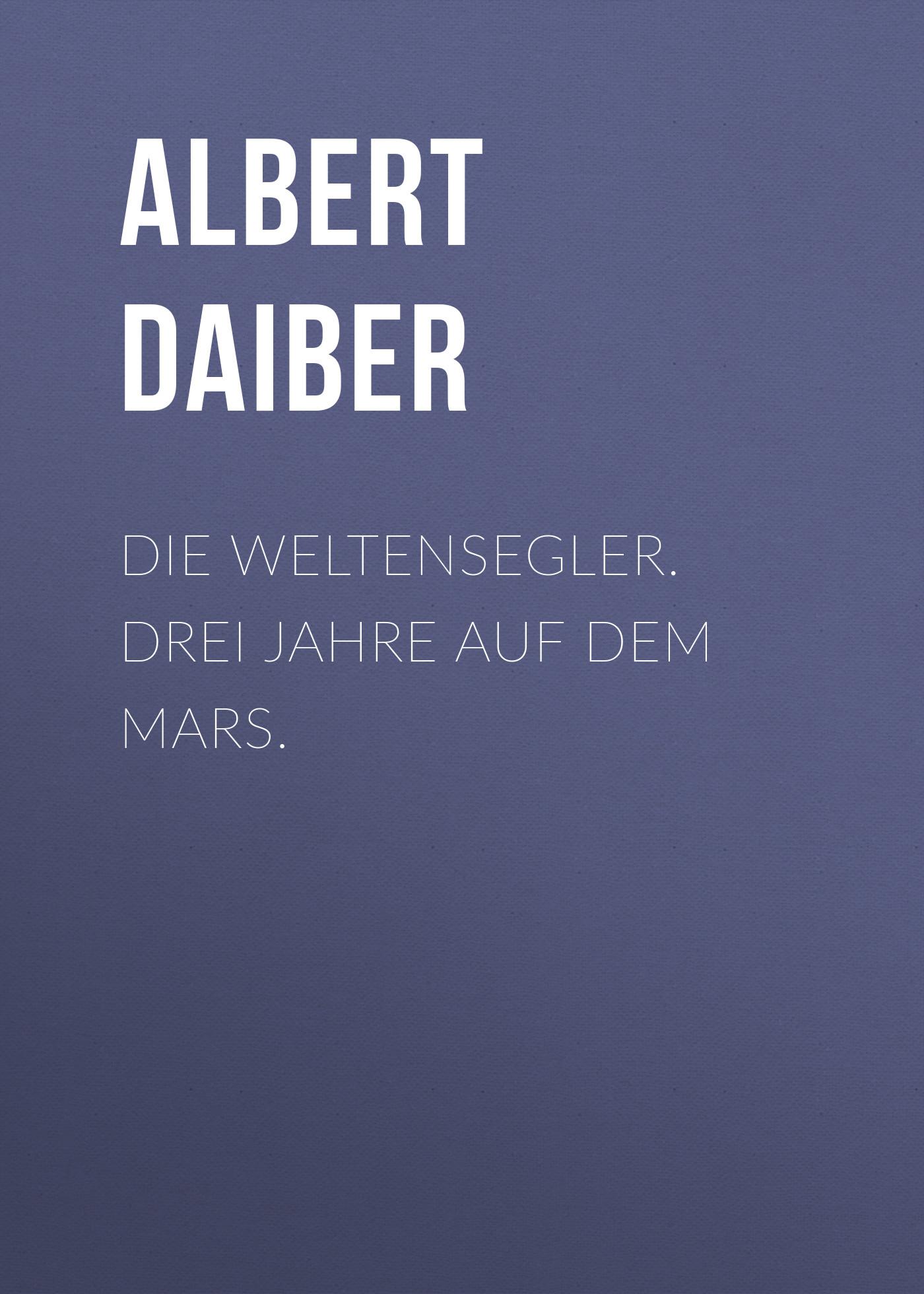 Albert Daiber Die Weltensegler. Drei Jahre auf dem Mars.