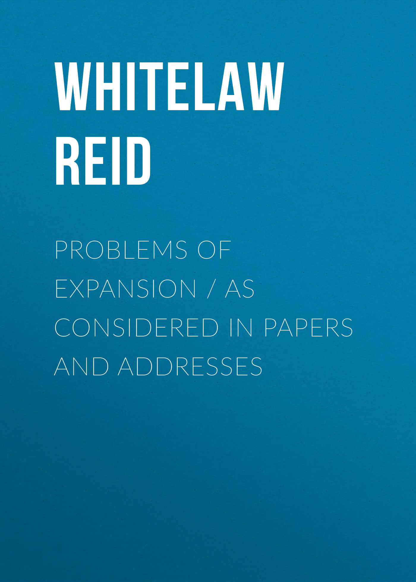 Whitelaw Reid Problems of Expansion. As Considered in Papers and Addresses недорого
