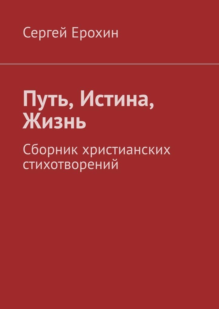 Сергей Серафимович Ерохин Путь, Истина, Жизнь. Сборник христианских стихотворений цена 2017