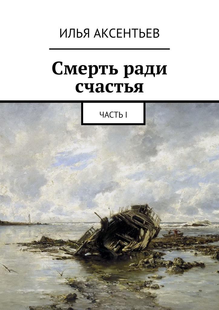 Илья Владимирович Аксентьев Смерть ради счастья. ЧастьI илья симанчук ниг разгадывает тайны