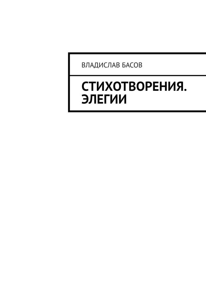 Владислав Алексеевич Басов Стихотворения. Элегии все цены