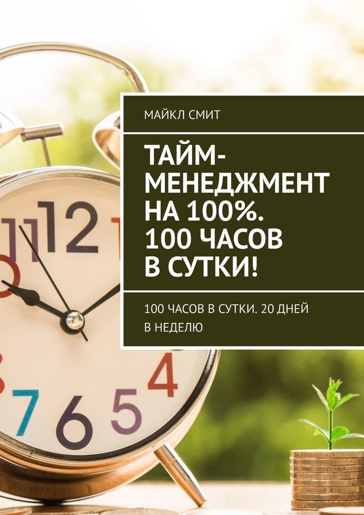 Майкл Смит Тайм-менеджмент на100%. 100 часов всутки! 100часов всутки. 20дней внеделю