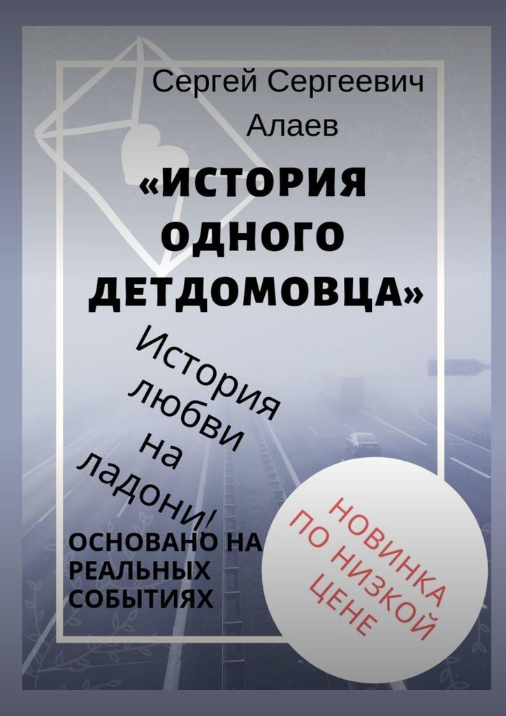 Сергей Сергеевич Алаев История одного детдомовца арина холина любовь всей жизни – но без секса