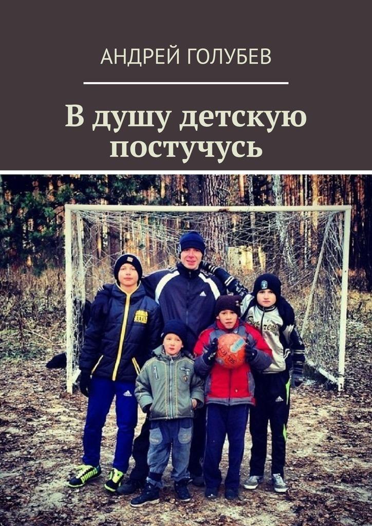 Андрей Геннадьевич Голубев Вдушу детскую постучусь цена