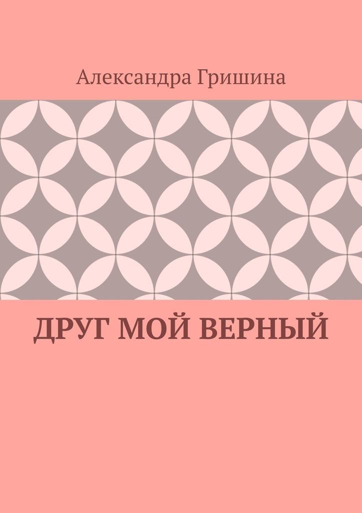Александра Юрьевна Гришина Друг мой верный александра юрьевна гришина мелодия израненной души