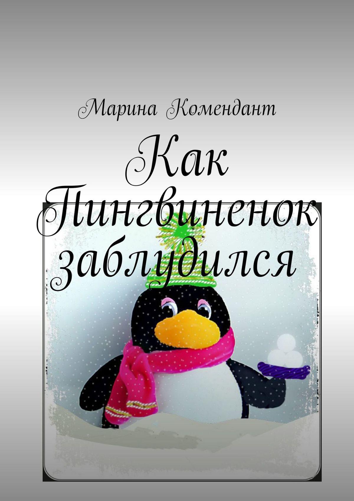 Марина Сергеевна Комендант Как Пингвиненок заблудился марина сергеевна чупрова пиит время первых
