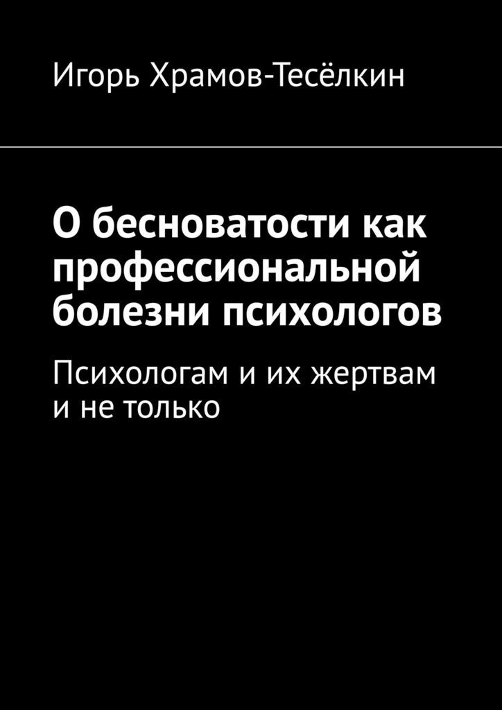 Игорь Храмов-Тесёлкин. Обесноватости как профессиональной болезни психологов. Психологам иих жертвам инетолько