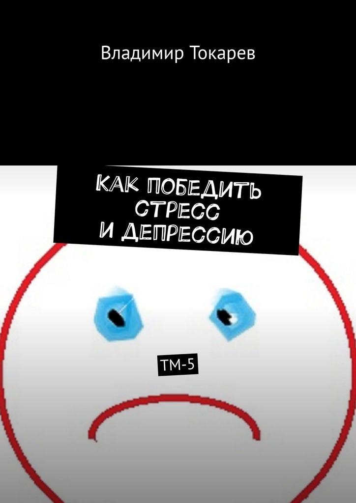 Владимир Токарев. Как победить стресс идепрессию. ТМ-5