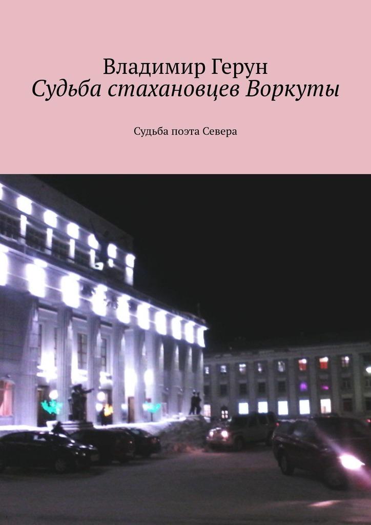 Владимир Герун. Судьба стахановцев Воркуты. Судьба поэта Севера