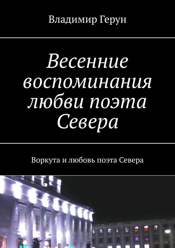 Владимир Герун Весенние воспоминания любви поэта Севера. Воркута илюбовь поэта Севера