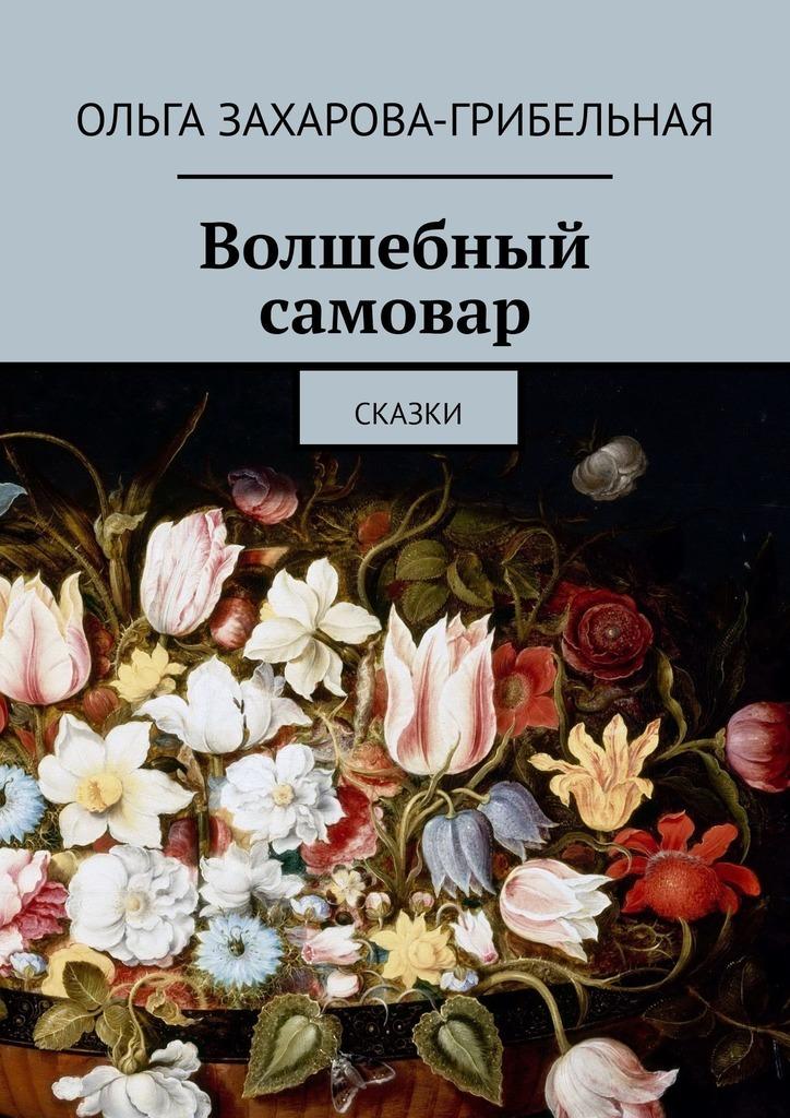 Ольга Захарова-Грибельная Волшебный самовар. Сказки ольга кислова сказки