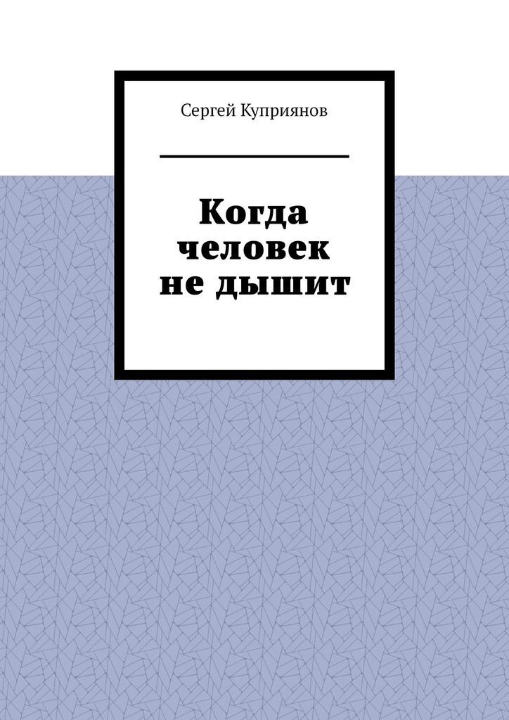 Сергей Куприянов Когда человек недышит цена в Москве и Питере