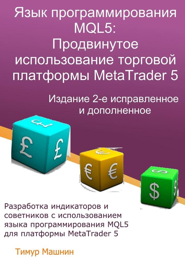 Тимур Машнин Язык программирования MQL5: Продвинутое использование торговой платформы MetaTrader5. Издание 2-е, исправленное идополненное