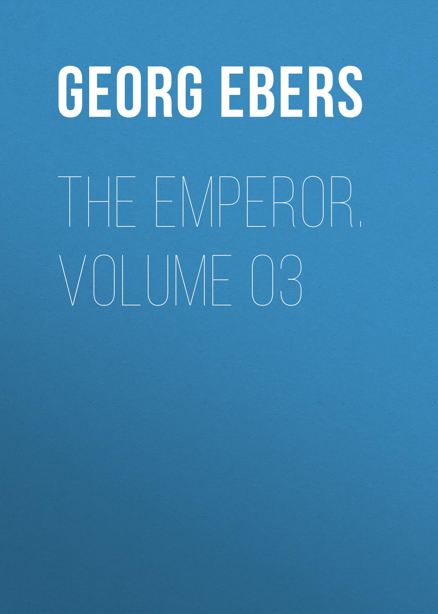Georg Ebers The Emperor. Volume 03 georg ebers homo sum volume 02