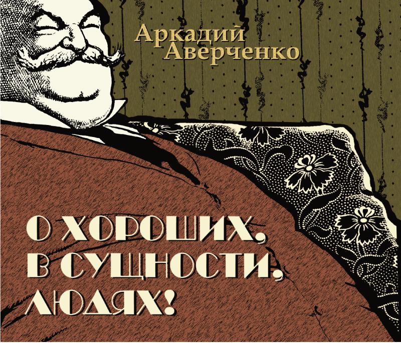 Аркадий Аверченко О хороших, в сущности, людях аркадий аверченко о хороших в сущности людях