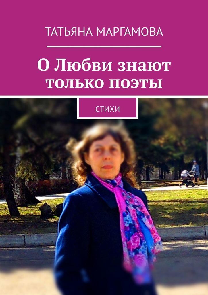 Татьяна Маргамова ОЛюбви знают только поэты. Стихи