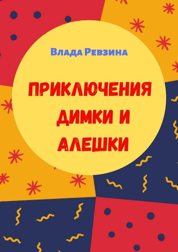 Влада Кирилловна Ревзина Приключения Димки иАлешки о палёк приключения в игрушечном мире