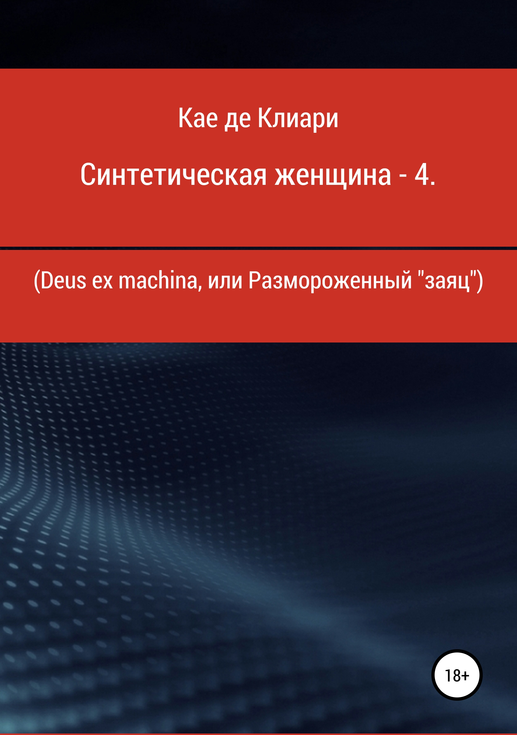 Кае де Клиари Синтетическая женщина – 4. Deus ex machina, или Размороженный «заяц» paul muolo $700 billion bailout the emergency economic stabilization act and what it means to you your money your mortgage and your taxes