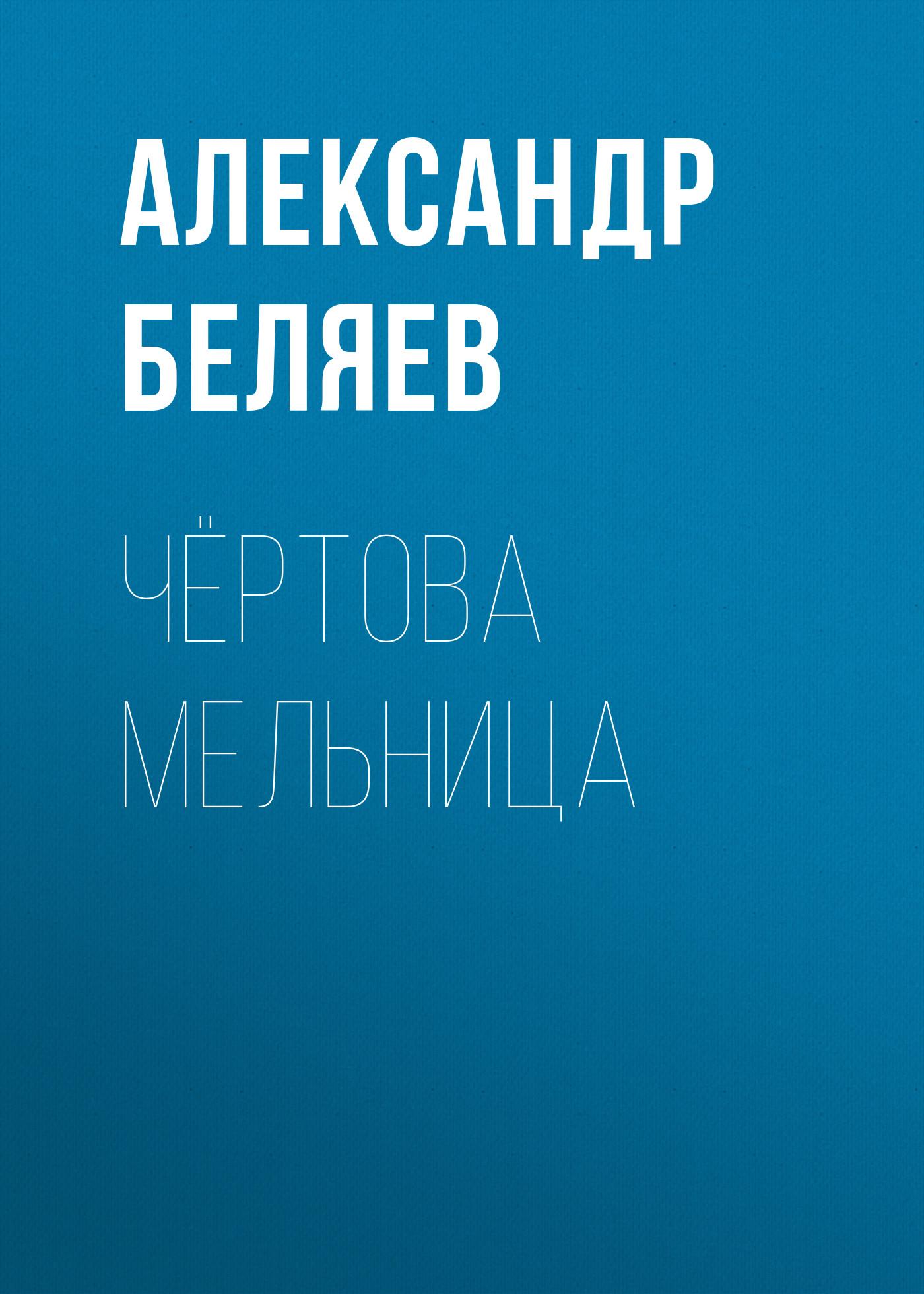 Александр Беляев Чёртова мельница александр беляев чёртова мельница
