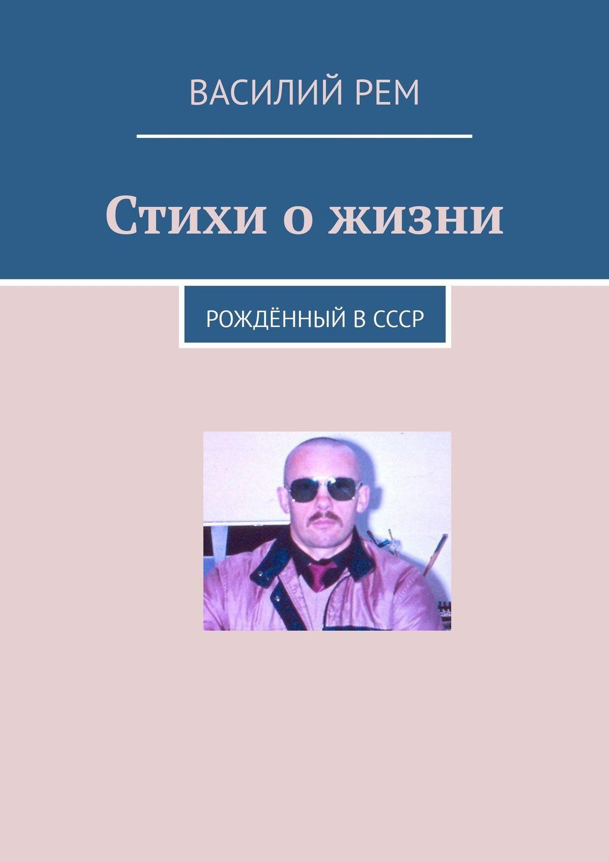 Василий Рем Стихи ожизни. Рождённый вСССР василий рем стихи длявсех рожденный вссср