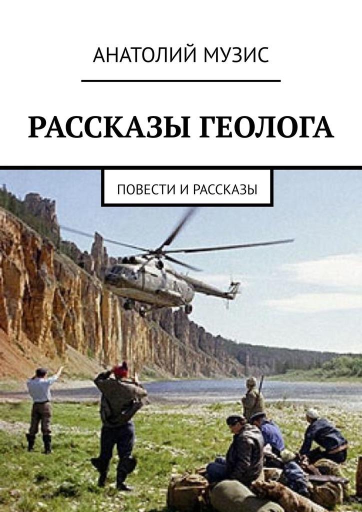 Анатолий Музис. Рассказы геолога. Повести и рассказы