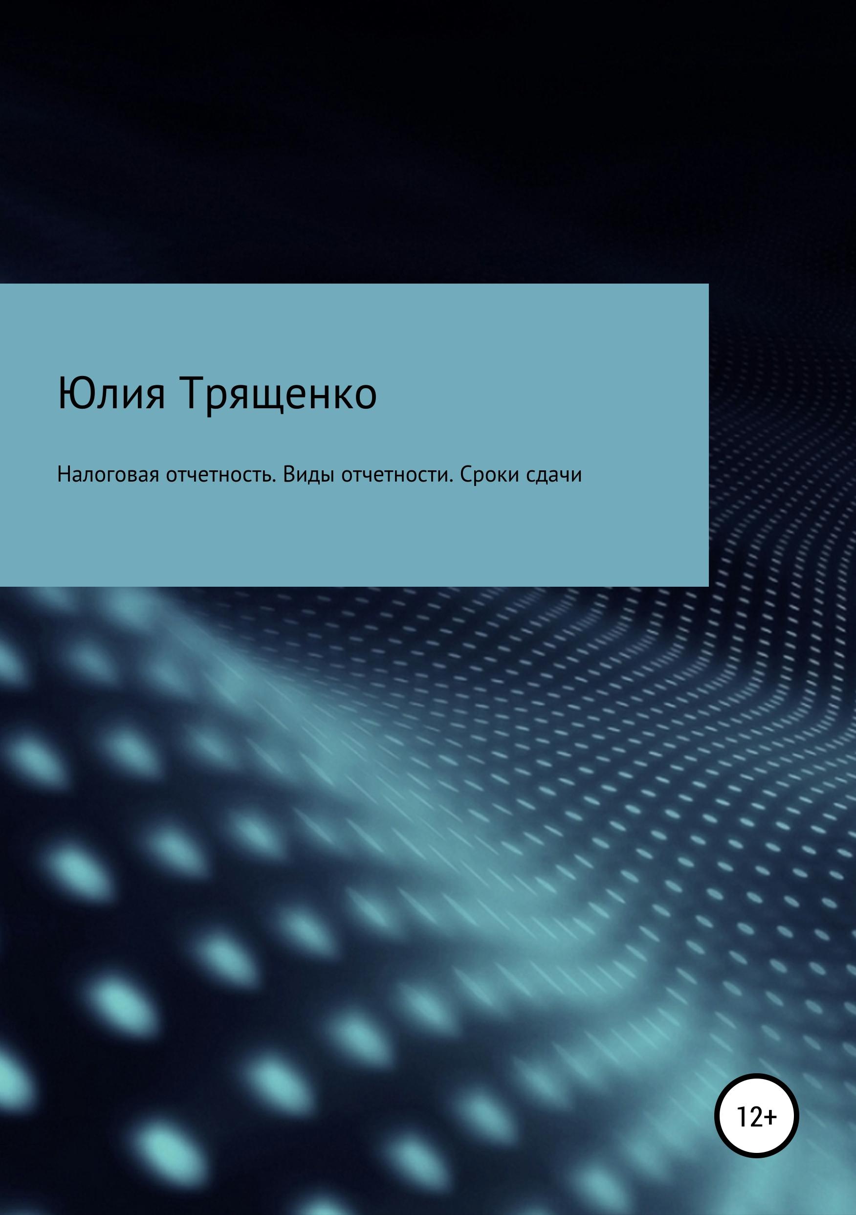 Юлия Трященко Налоговая отчетность. Виды отчетности. Сроки сдачи сроки сдачи 6 ндфл в 2017 году календарь бухгалтера таблица