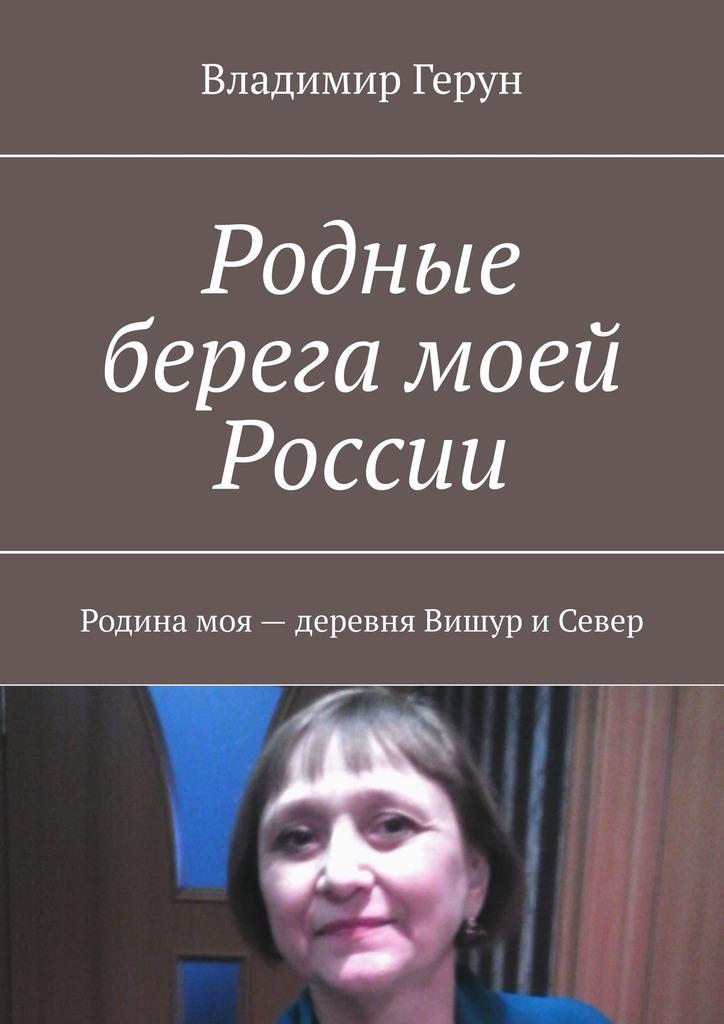 Владимир Герун Родные берега моей России. Родина моя– деревня Вишур иСевер цены