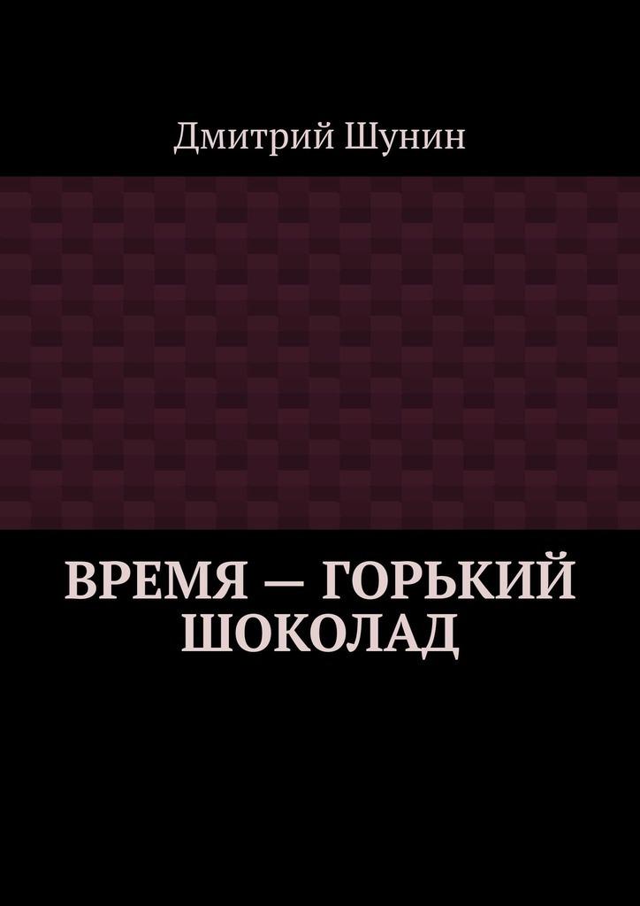 Дмитрий Шунин Время– горький шоколад цена