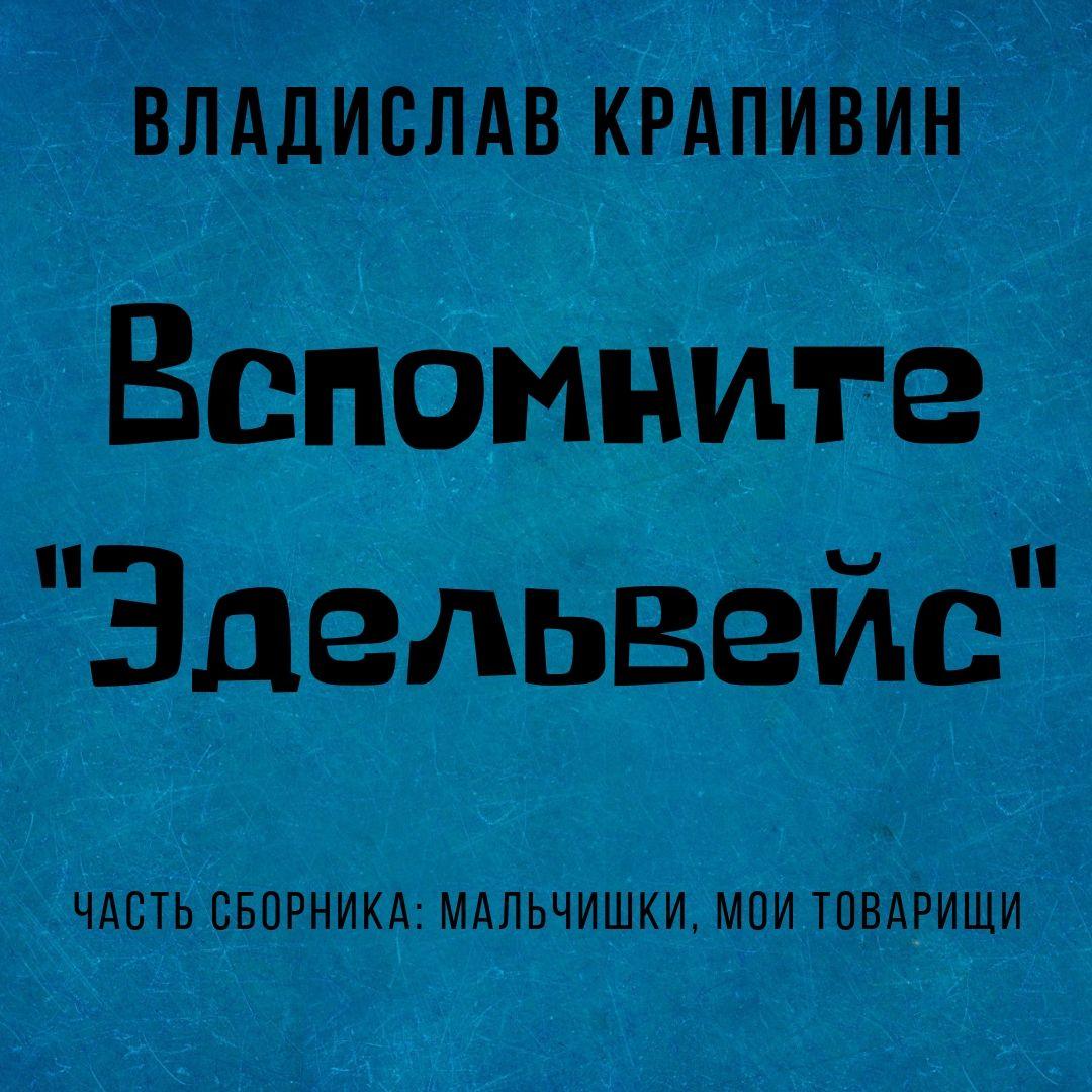 Владислав Крапивин Вспомните «Эдельвейс»