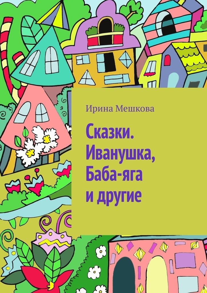Ирина Мешкова Сказки. Иванушка, Баба-яга идругие