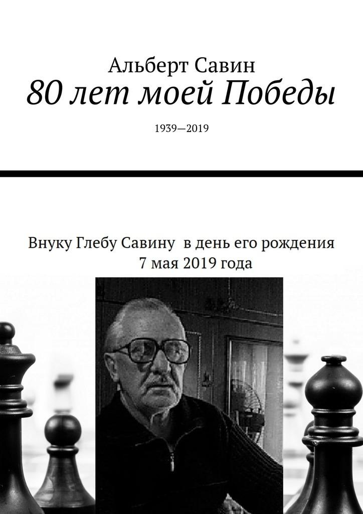 Альберт Савин 80лет моей Победы. 1939—2019